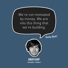 We're not motivated by money. We are into this thing that we're building.  David Karp  #startup #startupquote #davidkarp #tumblr