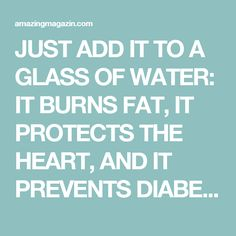 JUST ADD IT TO A GLASS OF WATER: IT BURNS FAT, IT PROTECTS THE HEART, AND IT PREVENTS DIABETES…
