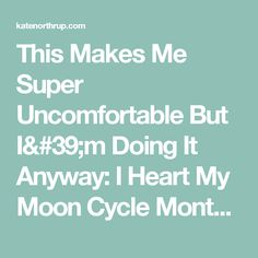 This Makes Me Super Uncomfortable But I'm Doing It Anyway: I Heart My Moon Cycle Month - Kate Northrup