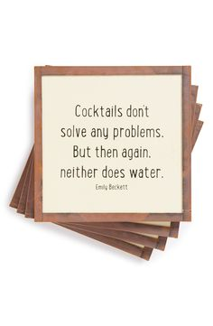 Cocktails don't solve any problems. But then again, neither does water.