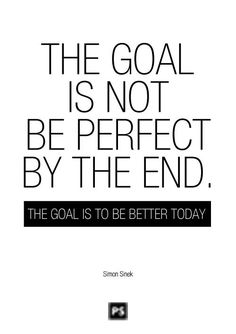 The goal is not be perfect by the end. The goal is to be better today. - Simon Sinek
