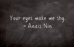 """Your eyes make me shy"" -Anais Nin Anais Nin, Quotes To Live By, Me Quotes, Witty Quotes, Love Is, More Than Words, Look At You, Hopeless Romantic, Beautiful Words"