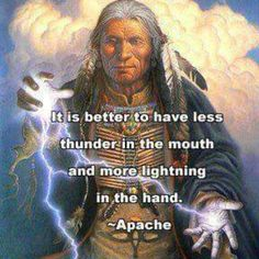 """It is better to have less thunder in the mouth and more lightning in the hand."" ~Apache Prover ..*"