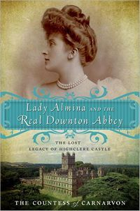 Lady Almina and the Real Downton Abbey: The Lost Legacy of Highclere Castle, by The Countess of Carnarvon – A Review