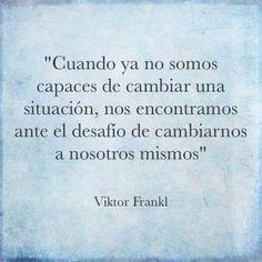 """""""Cuando ya no somos capaces de cambiar una situación, nos encontramos ante el desafío de cambiarnos a nosotros mismos"""" #Cita #Frase"""