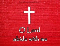 Abide with me; fast falls the eventide; The darkness deepens; Lord with me abide. When other helpers fail and comforts flee, Help of the helpless, O abide with me.