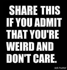 I love being weird and not ashamed to admit it!