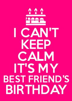 I CAN'T KEEP CALM IT'S MY BEST FRIEND'S BIRTHDAY