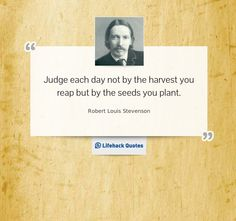 Robert Louis Stevenson - Judge each day not by the harvest you reap but by the seeds you plant.