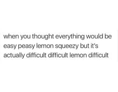 When you thought everything would be easy peasy lemon squeezy but it's difficult difficult lemon difficult.