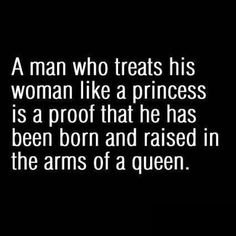 So a man who treats his woman like a queen has been raised, to show respect and honor the ones he loves, by a real man......