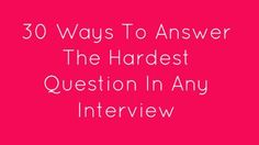 30 Ways To Answer The Hardest Question In Any Interview