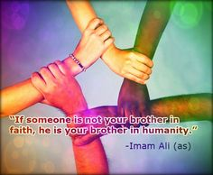 If someone is not your brother in faith, he is your brother in humanity. -Imam Ali (AS) Hazrat Ali Sayings, Imam Ali Quotes, Quran Quotes, Islamic Quotes, Sufi Quotes, Good Human Being Quotes, Favorite Quotes, Best Quotes, Beloved Quotes