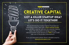 GREAT NEWS FOR STARTUPS!  Wow Makers is proud to introduce Creative Capital. If you have an interesting product idea with a clear revenue model, we would like to partner with you on a revenue sharing basis. We will provide our design, branding, web and mobile UI/UX services for FREE if you could take care of the product development.  If you are interested, please shoot a detailed email to: ideas@wowmakers.com  #startup #wowmakers #creativecapital #startupvillage
