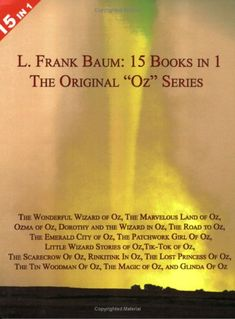 """15 Books in 1: L. Frank Baum's Original """"Oz"""" Series. The Wonderful Wizard of Oz, The Marvelous Land of Oz, Ozma of Oz, Dorothy and the Wizard in Oz, The Road to Oz, The Emerald City of Oz, The Patchwork Girl Of Oz, Little Wizard Stories of Oz, Tik-Tok of Oz, The Scarecrow Of Oz, Rinkitink In Oz, The Lost Princess Of Oz, The Tin Woodman Of Oz, The Magic of Oz, and Glinda Of Oz. by L Frank Baum"""
