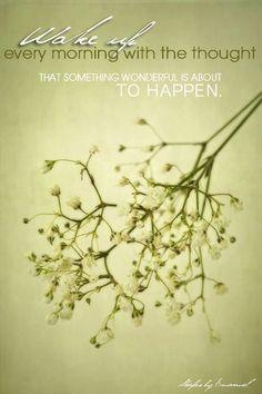 Despierta cada mañana con el pensamiento de que algo maravilloso está a punto de suceder.