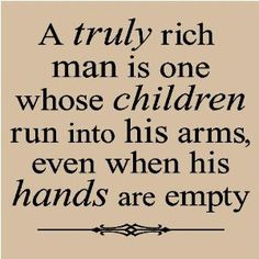 a truly rich man is one whose children run into his arms, even when his hands are empty