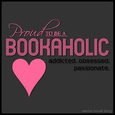 Proud to be a bookaholic! Addicted, obsessed, passionate.