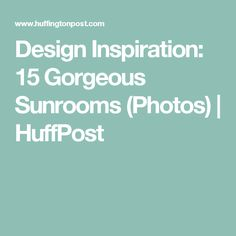 Design Inspiration: 15 Gorgeous Sunrooms (Photos) | HuffPost