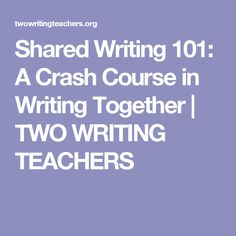 Shared Writing 101: A Crash Course in Writing Together   TWO WRITING TEACHERS