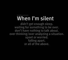 When I'm silent..perhaps it's just wanting to spend time with Our Father~~getting away from all your heaviness~~