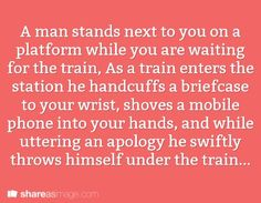 man stands next to you on a platform while you are waiting for the train. As a train enters the station, he handcuffs a briefcase to your wrist, shoves a mobile phone in your hands, and while uttering an apology, swiftly throws himself under the train. Book Prompts, Dialogue Prompts, Creative Writing Prompts, Story Prompts, Cool Writing, Writing Advice, Writing Resources, Writing Help, Writing A Book