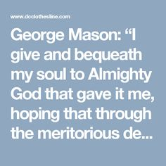 """George Mason: """"I give and bequeath my soul to Almighty God that gave it me, hoping that through the meritorious death and passion of our Savior and Redeemer Jesus Christ to receive absolution and remission for all my sins."""""""