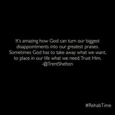 It's amazing how God can turn our biggest disappointments into our greatest praises.   Sometimes God has to take away what we want, to place in our life what we need. Trust Him. #trentshelton #rehabtime #lbb #itallstartswithyou