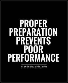 Proper Preparation Prevents Poor Performance is a major key. It has been plenty of times in my life when I did not prepare and I did not perform. This hit home when I reflected back on my under my undergraduate days and realized I did not prepare enough. I have to be prepared going forward.