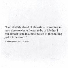 i am deathly afraid of almosts- of coming so very close to where i want to be in life that i can almost taste it, almost touch it, then falling just a little short. Poetry Quotes, Words Quotes, Sayings, Writing Quotes, The Words, Pretty Words, Beautiful Words, Beau Taplin Quotes, Favorite Quotes