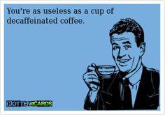 """useless decaffeinated coffee."""""""