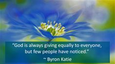 """""""God is always giving equally to everyone, but few people have noticed."""" ~ Byron Katie"""