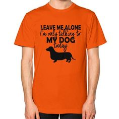 LEAVE ME ALONE MY DOG Unisex T-Shirt (on man)