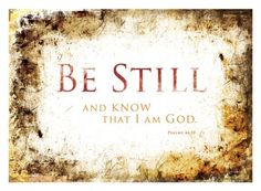 Psalm 46:10 Be still and know that I am God