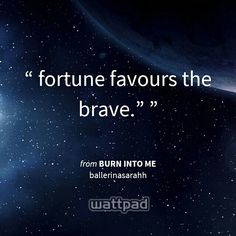 Fortune Favours the brave.
