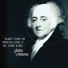 """""""Always stand on principle, even if you stand alone."""" John Adams"""