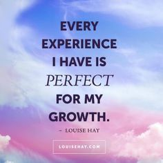 "Inspirational Quotes about forgiveness | ""Every experience I have is perfect for my growth."" — Louise Hay"