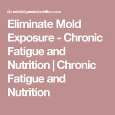 Eliminate Mold Exposure - Chronic Fatigue and Nutrition | Chronic Fatigue and Nutrition