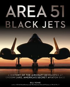 Area 51 Black Jets: a history of the aircraft developed at Groom Lake, Americas secret aviation base by Bill Yenne