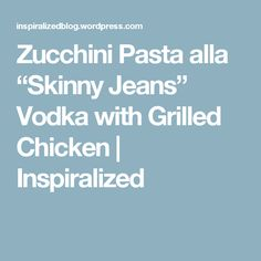 "Zucchini Pasta alla ""Skinny Jeans"" Vodka with Grilled Chicken 