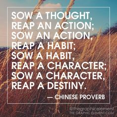 Similar to: Be careful of your thoughts, they lead to action. Your actions shape your habits which define your character.