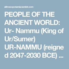 PEOPLE OF THE ANCIENT WORLD: Ur- Nammu (King of Ur/Sumer) UR-NAMMU(reigned 2047-2030 BCE) was the founder of the Third Dynasty of Ur in Sumer who initiated the so-called Ur III Period (2047-1750 BCE) also known as the Sumerian Renaissance. He is best known as the king who composed the first complete law code in the world, The Code of Ur-Nammu. An earlier law code (known as the Code of Urukagina from the 24th century BCE) is only known through partial references to it and so, since the…