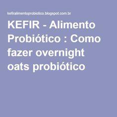 KEFIR - Alimento Probiótico : Como fazer overnight oats probiótico