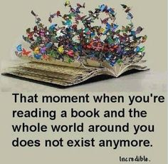 <3 That moment when you're reading a book and the whole world around you does not exist anymore.