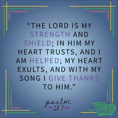 """Psalm 28:7 Verse of the Day """"The Lord is my strength and my shield; in Him my heart trusts, and I am helped; my heart exults, and with my song I give thanks to Him."""""""