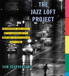 the jazz loft project: photographs and tapes of w. eugene smith from 821 sixth avenue, 1957-1965 • sam stephenson