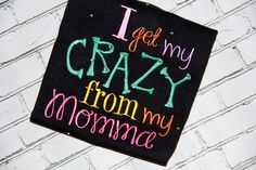 Embroidery design 5x7 I get my CRAZY from my Momma embroidery design 5X7, embroidery sayings, crazy embroidery, socuteappliques,