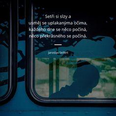 Setři si slzy a usměj se uplakanýma očima, každého dne se něco počíná, něco překrásného se počíná. - Jaroslav Seifert #slza Quotes, Quotations, Quote, Shut Up Quotes