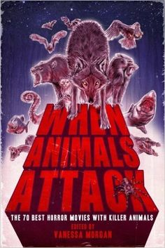 When Animals Attack: The 70 Best Horror Movies with Killer Animals (killer crocodiles, bloodthirsty rabbits, demonic cats, man-eating sharks, giant spiders, vicious dogs, and much more)