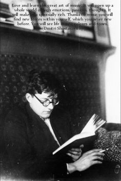 Love and learn the great art of music. It will open up a whole world of high emotions, passions, thoughts. It will make you spiritually rich. Thanks to music you will find new forces within yourself, which you never new before. You will see life in new colours and tones. (Dmitri Shostakovich)